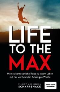 Philipp Maximilian Scharpenack - Life to the max - Meine abenteuerliche Reise zu einem Leben mit nur vier Stunden Arbeit pro Woche