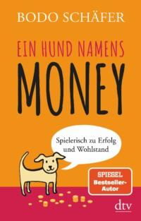 Bodo Schäfer - Ein Hund namens Money - Spielerisch zu Erfolg und Wohlstand