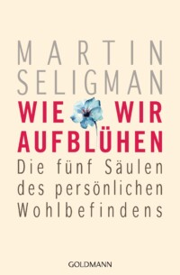 Wie wir aufbluehen von Martin Seligman - Die fünf Säulen des persönlichen Wohlbefindens